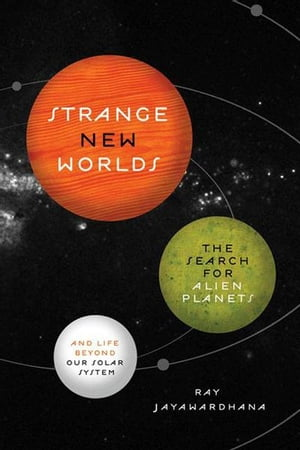Strange New Worlds The Search for Alien Planets and Life beyond Our Solar System