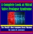 A Complete Look at Mitral Valve Prolapse Syndrome: The World's Most Common Heart Murmur by James Lowrance