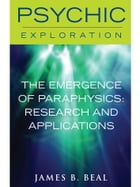 The Emergence of Paraphysics: Research and Applications by James B. Beal