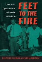 Feet to the Fire: CIA Covert Operations in Indonesia, 1957–1958 by Kenneth Conboy