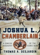 Joshua L. Chamberlain: A Concise Biography of the Iconic Hero