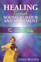 Healing Through Sound, Colour and Movement: The 'Anami' Way by Dian Booth