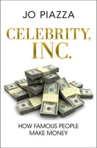 Celebrity, Inc.: How Famous People Make Money: How Famous People Make Money by Jo Piazza