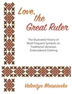 Love, the Great Ruler. The Illustrated History of Most Frequent Symbols on Traditional Ukrainian Embroidered Clothing by Valentyn Moiseienko