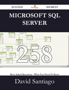Microsoft SQL Server 258 Success Secrets - 258 Most Asked Questions On Microsoft SQL Server - What You Need To Know