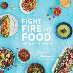 Fight Fire with Food: Cooking for Cancer Prevention by Susanne Jakubowski