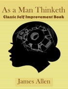 As a Man Thinketh: Classic Self Improvement Book by James Allen