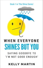 When Everyone Shines But You: Saying Goodbye To 'I'm Not Good Enough' by Kelly Martin