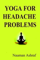 Yoga For Headache Problems: Guide about different poses in yoga for elimination of headaches by Nauman Ashraf