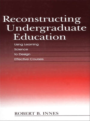 Reconstructing Undergraduate Education Using Learning Science To Design Effective Courses