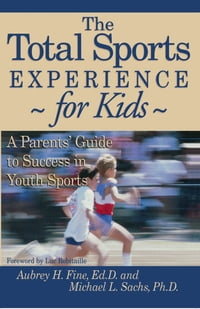 The Total Sports Experience for Kids: A Parent's Guide for Success in Youth Sports