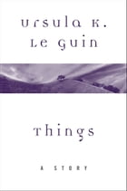 Things: A Story by Ursula K. Le Guin