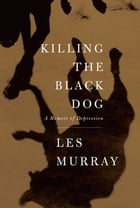 Killing the Black Dog: A Memoir of Depression by Les Murray