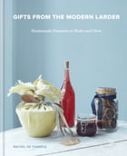 Gifts from the Modern Larder: Homemade Presents to Make and Give