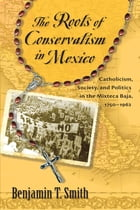 The Roots of Conservatism in Mexico: Catholicism, Society, and Politics in the Mixteca Baja, 1750-1962 by Benjamin T. Smith