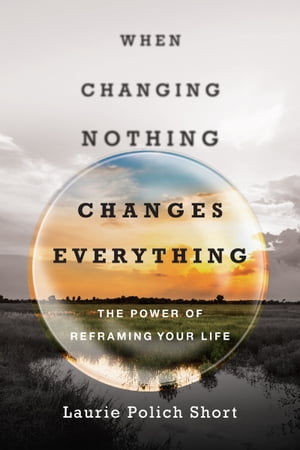 When Changing Nothing Changes Everything by Laurie Polich Short