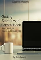 Getting Started with Chromebook: The Unofficial Guide to Chrome OS by Katie Morris