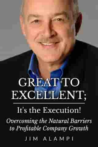 Great to Excellent; It's the Execution! Overcoming the Natural Barriers to Profitable Company Growth by Jim Alampi