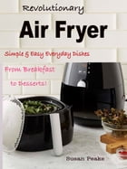 Revolutionary Air Fryer: Simple & Easy Everyday Dishes From Breakfast to Desserts! by Susan Peake