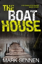 The Boat House (A DI Charlotte Savage Short Story) by Mark Sennen