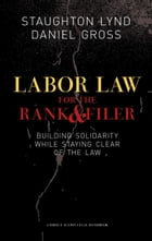 Labor Law For The Rank And File: BUILDING SOLIDARITY WHILE STAYING CLEAR OF THE LAW