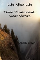 Life After Life: Three Paranormal Short Stories by April D Brown