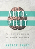 Autopilot: The Art & Science of Doing Nothing by Andrew Smart