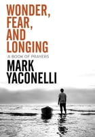 Wonder, Fear, and Longing, eBook: A Book of Prayers by Mark Yaconelli
