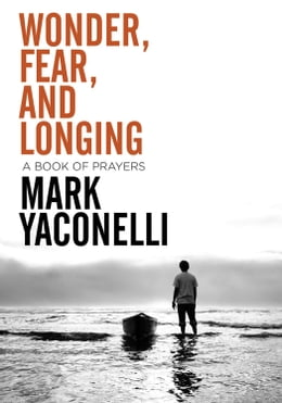 Book Wonder, Fear, and Longing, eBook: A Book of Prayers by Mark Yaconelli