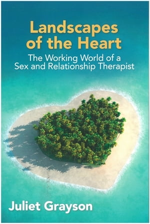 Landscapes of the Heart The Working World of a Sex and Relationship Therapist