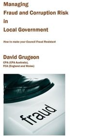 Managing Fraud and Corruption Risk in Local Government: How to make your council fraud resistant
