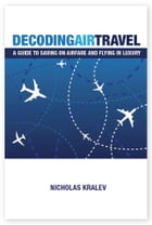 Decoding Air Travel: A Guide to Saving on Airfare and Flying in Luxury by Nicholas Kralev