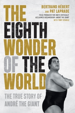 The Eighth Wonder of the World: The True Story of André the Giant by Bertrand Hébert