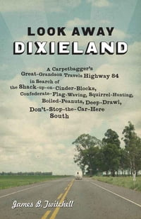 Look Away Dixieland: A Carpetbagger's Great-Grandson Travels Highway 84 in Search of the Shack-up…
