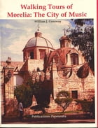 Walking Tours of Morelia: The City of Music by William J. Conaway