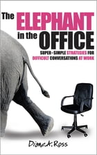The Elephant in the Office: Super-Simple Strategies for Difficult Conversations at Work by Diane A. Ross