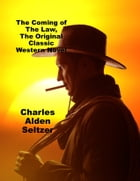 The Coming of the Law, The Original Classic Western Novel by Charles Alden Seltzer