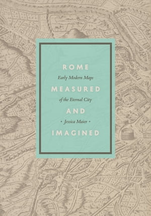 Rome Measured and Imagined Early Modern Maps of the Eternal City