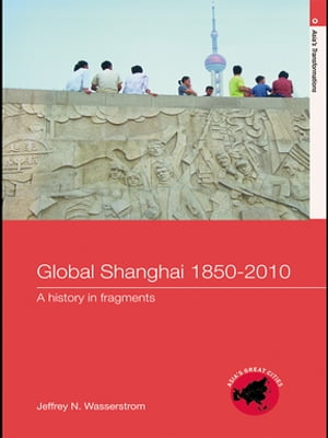 Global Shanghai,  1850?2010 A History in Fragments