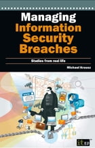 Managing Information Security Breaches: Studies from Real Life by Michael Krausz