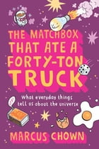 The Matchbox That Ate a Forty-Ton Truck: What Everyday Things Tell Us About the Universe by Marcus Chown