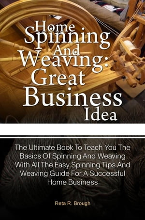 Home Spinning And Home Weaving For The Homemaker A Starter Guide To Spinning Accessories, Weaving Supplies, Making Yarn, Making Cloth And Dyeing Fabri