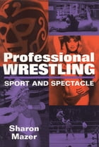 Professional Wrestling: Sport and Spectacle by Sharon Mazer