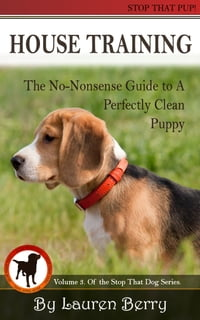 House Training: A No-Nonsense Guide to a Perfectly Clean Puppy.