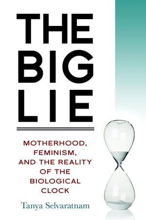 The Big Lie Motherhood,  Feminism,  and the Reality of the Biological Clock