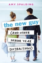 The New Guy (and Other Senior Year Distractions) by Amy Spalding