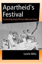 Apartheid's Festival: Contesting South Africa's National Pasts by Leslie Witz