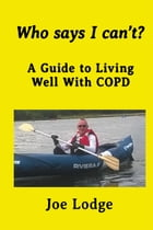Who Says I Can't? A Guide to Living Well with COPD