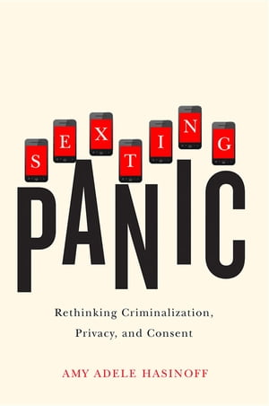 Sexting Panic Rethinking Criminalization,  Privacy,  and Consent