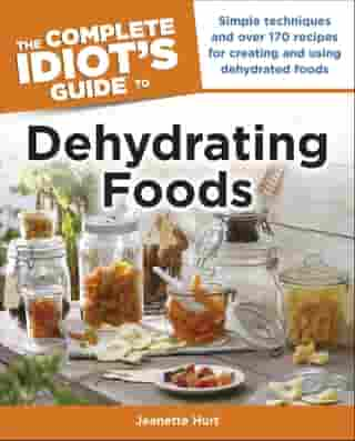 The Complete Idiot's Guide to Dehydrating Foods: Simple Techniques and Over 170 Recipes for Creating and Using Dehydrated Foods